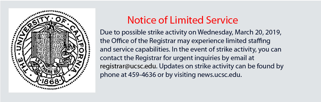Notice of possible limited service available from the Office of the Registrar on Wednesday, March, 20, 2019, due to possible strike activity. In the event of strike activity, you can contact the Registrar for urgent inquiries by email at registrar@ucsc.edu. Updates on strike activity can be found by phone at 831-459-4636 or by visiting news.ucsc.edu.