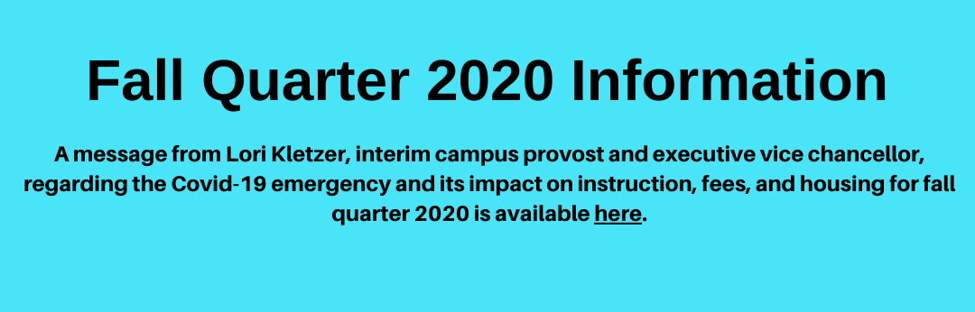 Link to a message from Lori Kletzer, interim campus provost and executive vice chancellor, regarding the Covid-19 emergency and its impact on instruction, fees, and housing for fall quarter 2020.