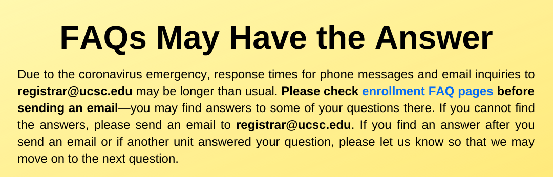 Due to the coronavirus emergency, response times for phone messages and email inquiries to registrar@ucsc.edu may be longer than usual. Please check enrollment FAQ pages before sending an email—you may find answers to some of your questions there. If you cannot find the answers, please send an email to registrar@ucsc.edu. If you find an answer after you send an email or if another unit answered your question, please let us know so that we may move on to the next question.