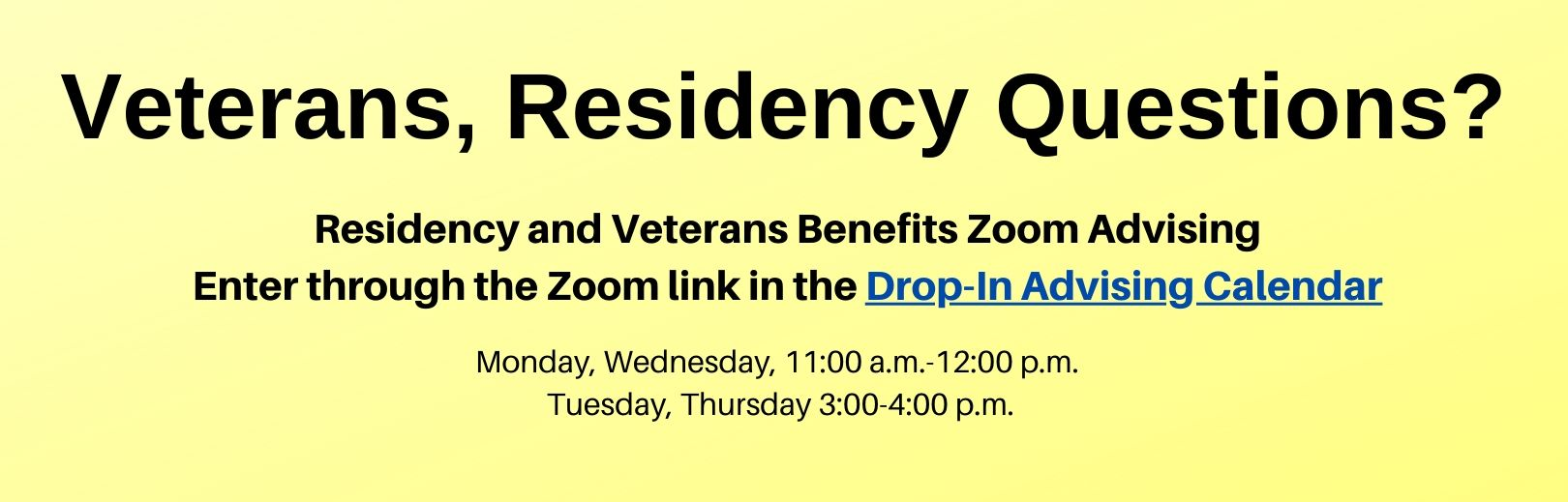 Drop-in advising for veterans and residency questions is available by Zoom meeting on Mondays and Wednesdays from 11:00 a.m. to 12:00 p.m., and on Tuesdays and Thursdays from 3:00 to 4:00 p.m. Enter through the Zoom link in the Drop-In Advising Calendar at: https://registrar.ucsc.edu/enrollment/veterans/index.html#drop.